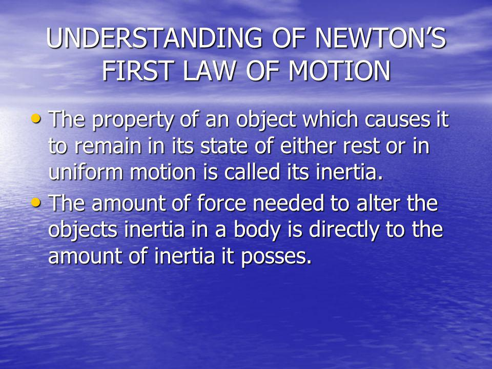 UNDERSTANDING OF NEWTONS FIRST LAW OF MOTION The property of an object which causes it to remain in its state of either rest or in uniform motion is c