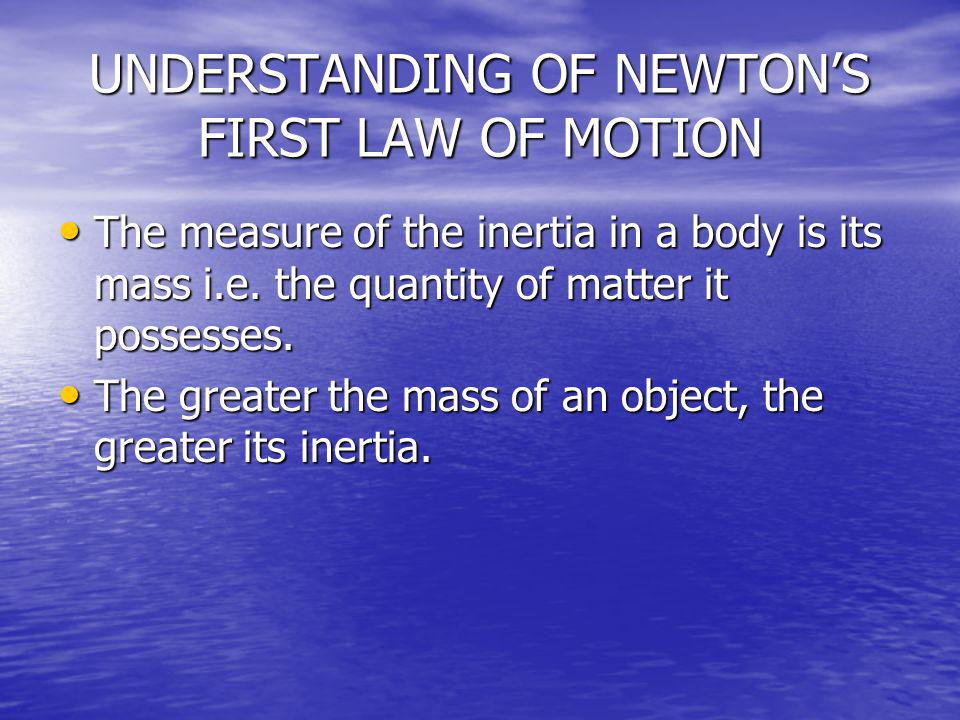 UNDERSTANDING OF NEWTONS FIRST LAW OF MOTION The measure of the inertia in a body is its mass i.e. the quantity of matter it possesses. The measure of