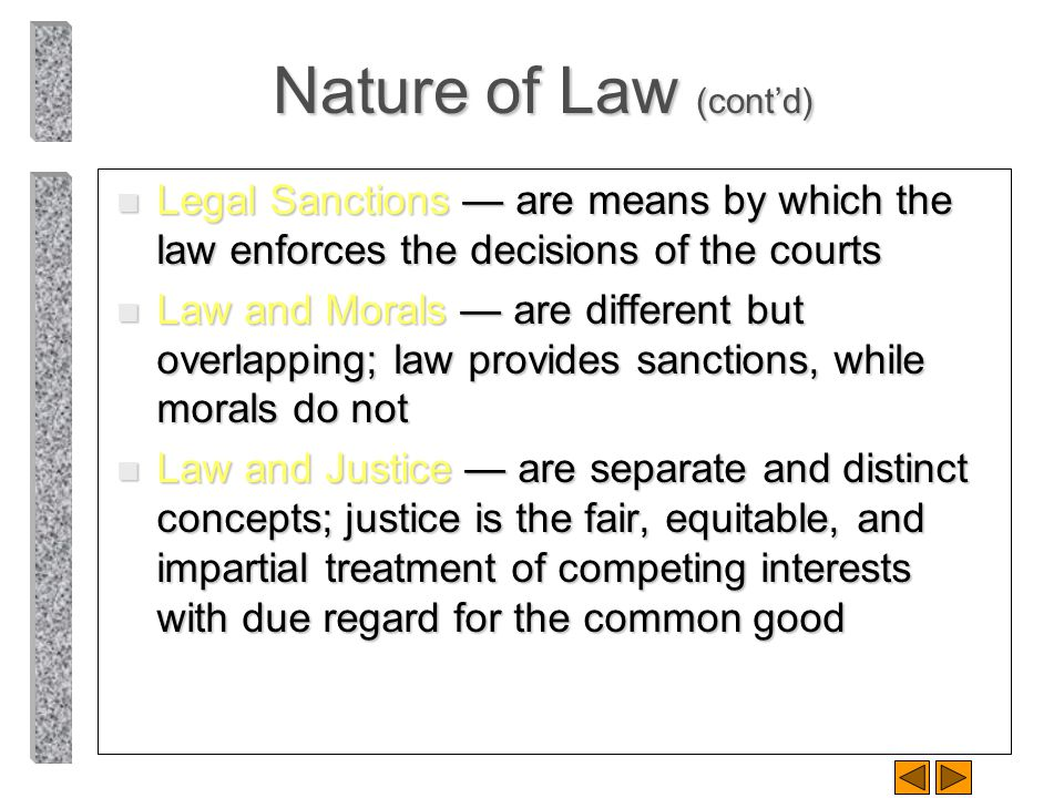 Nature of Law (contd) n Legal Sanctions are means by which the law enforces the decisions of the courts n Law and Morals are different but overlapping