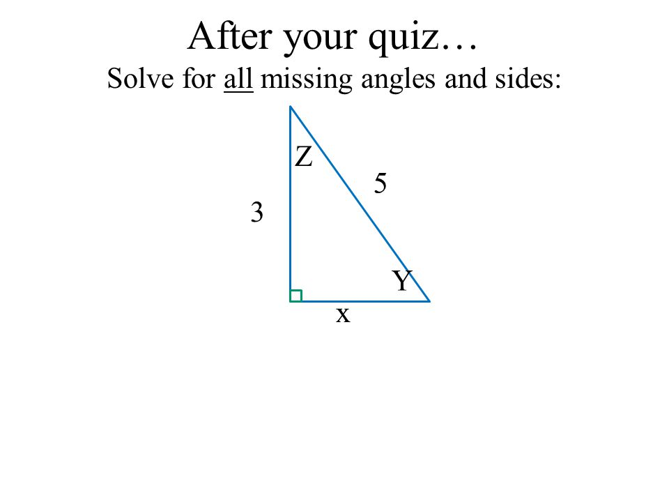 After your quiz… Solve for all missing angles and sides: x 3 5 Y Z