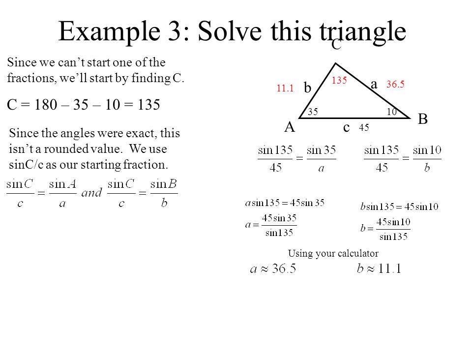 Example 3: Solve this triangle A B C a b c 3510 45 Since we cant start one of the fractions, well start by finding C.