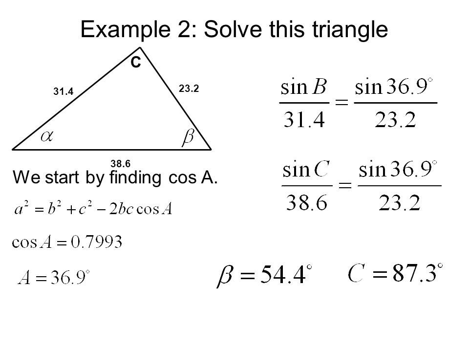 Example 2: Solve this triangle 31.4 23.2 38.6 C We start by finding cos A.
