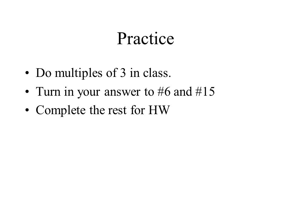 Practice Do multiples of 3 in class. Turn in your answer to #6 and #15 Complete the rest for HW