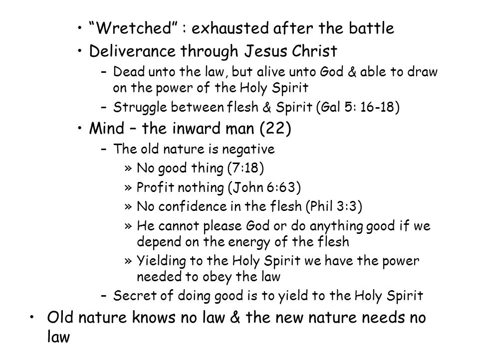 Wretched : exhausted after the battle Deliverance through Jesus Christ –Dead unto the law, but alive unto God & able to draw on the power of the Holy