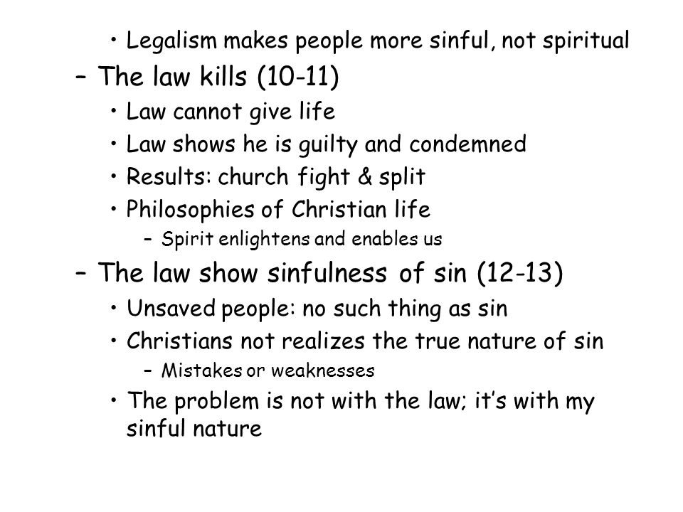 Legalism makes people more sinful, not spiritual –The law kills (10-11) Law cannot give life Law shows he is guilty and condemned Results: church fight & split Philosophies of Christian life –Spirit enlightens and enables us –The law show sinfulness of sin (12-13) Unsaved people: no such thing as sin Christians not realizes the true nature of sin –Mistakes or weaknesses The problem is not with the law; its with my sinful nature
