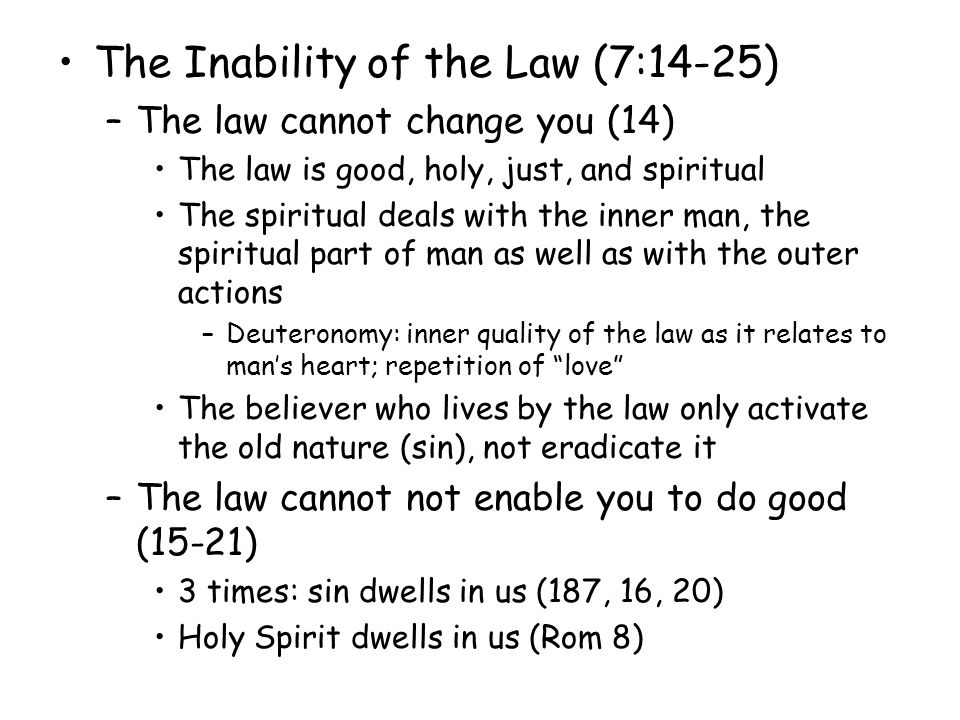 The Inability of the Law (7:14-25) –The law cannot change you (14) The law is good, holy, just, and spiritual The spiritual deals with the inner man, the spiritual part of man as well as with the outer actions –Deuteronomy: inner quality of the law as it relates to mans heart; repetition of love The believer who lives by the law only activate the old nature (sin), not eradicate it –The law cannot not enable you to do good (15-21) 3 times: sin dwells in us (187, 16, 20) Holy Spirit dwells in us (Rom 8)