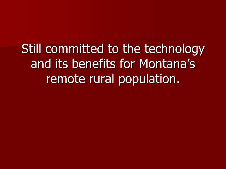 Still committed to the technology and its benefits for Montanas remote rural population.