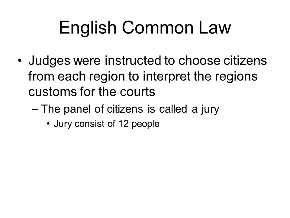 English Common Law Judges were instructed to choose citizens from each region to interpret the regions customs for the courts –The panel of citizens i