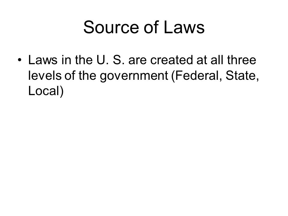 Source of Laws Laws in the U. S. are created at all three levels of the government (Federal, State, Local)