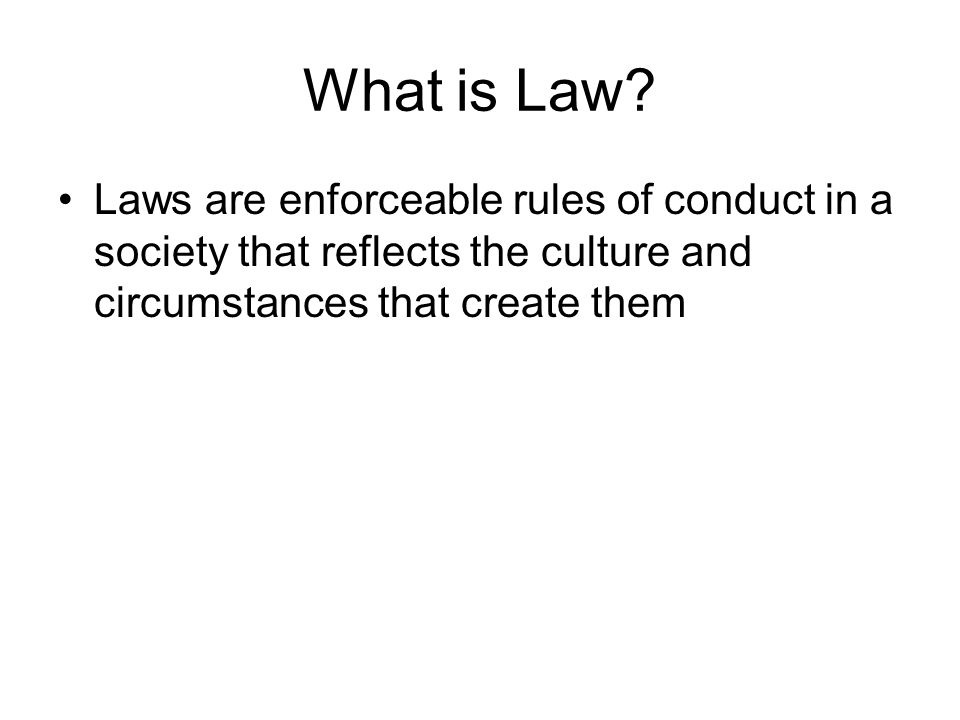 What is Law? Laws are enforceable rules of conduct in a society that reflects the culture and circumstances that create them