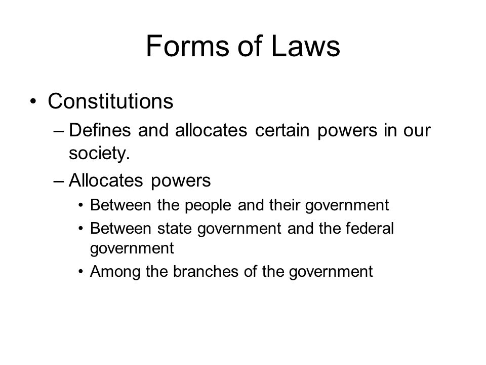 Forms of Laws Constitutions –Defines and allocates certain powers in our society. –Allocates powers Between the people and their government Between st
