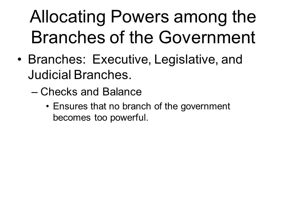 Allocating Powers among the Branches of the Government Branches: Executive, Legislative, and Judicial Branches. –Checks and Balance Ensures that no br