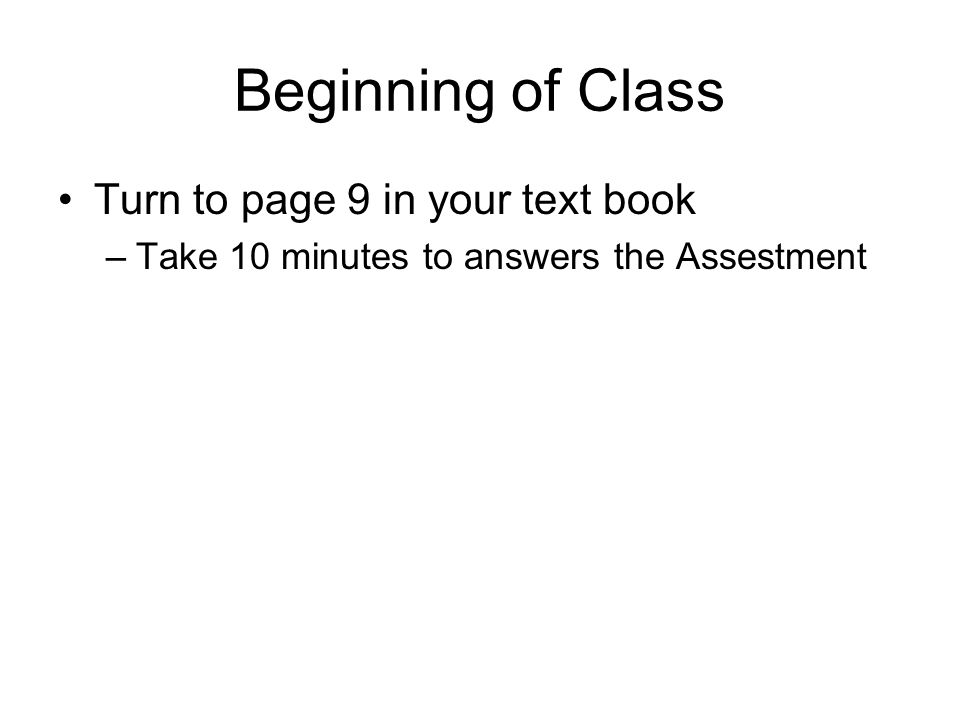 Beginning of Class Turn to page 9 in your text book –Take 10 minutes to answers the Assestment