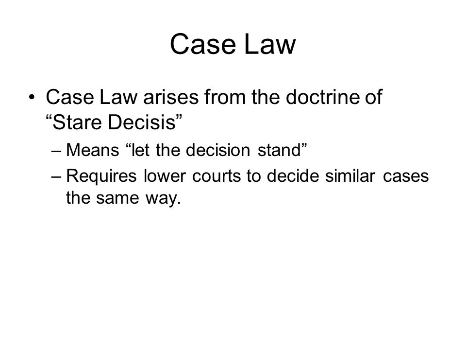 Case Law Case Law arises from the doctrine of Stare Decisis –Means let the decision stand –Requires lower courts to decide similar cases the same way.