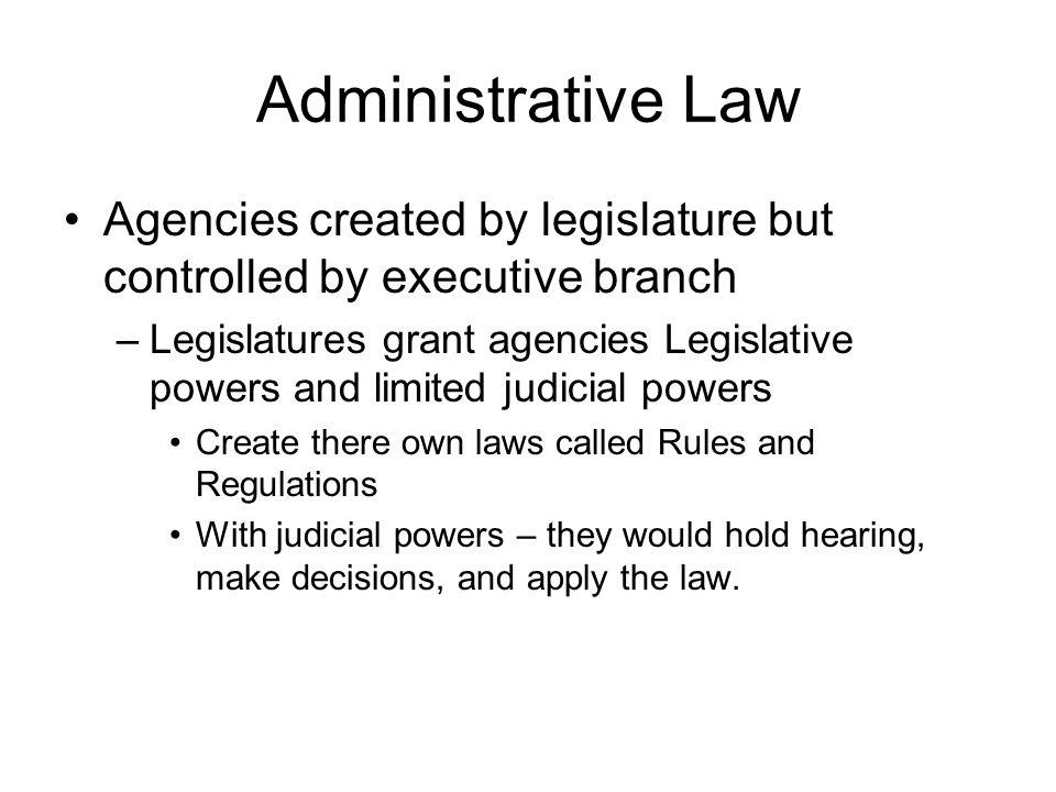 Administrative Law Agencies created by legislature but controlled by executive branch –Legislatures grant agencies Legislative powers and limited judi
