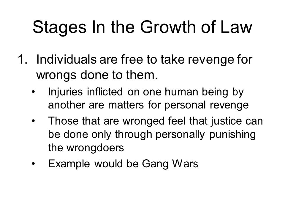 Stages In the Growth of Law 1.Individuals are free to take revenge for wrongs done to them. Injuries inflicted on one human being by another are matte