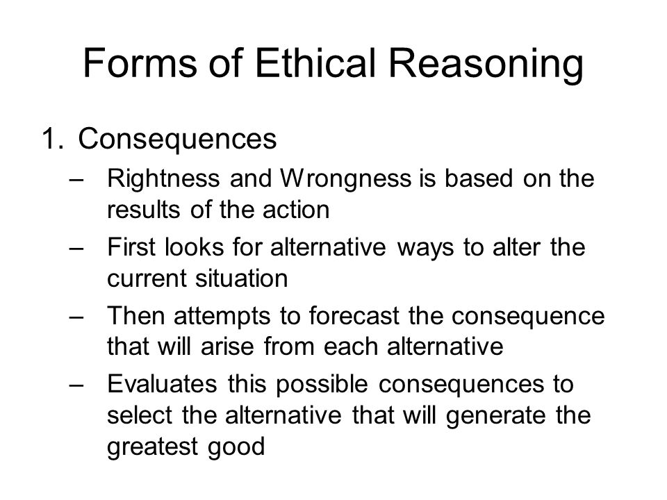 Forms of Ethical Reasoning 1.Consequences –Rightness and Wrongness is based on the results of the action –First looks for alternative ways to alter th