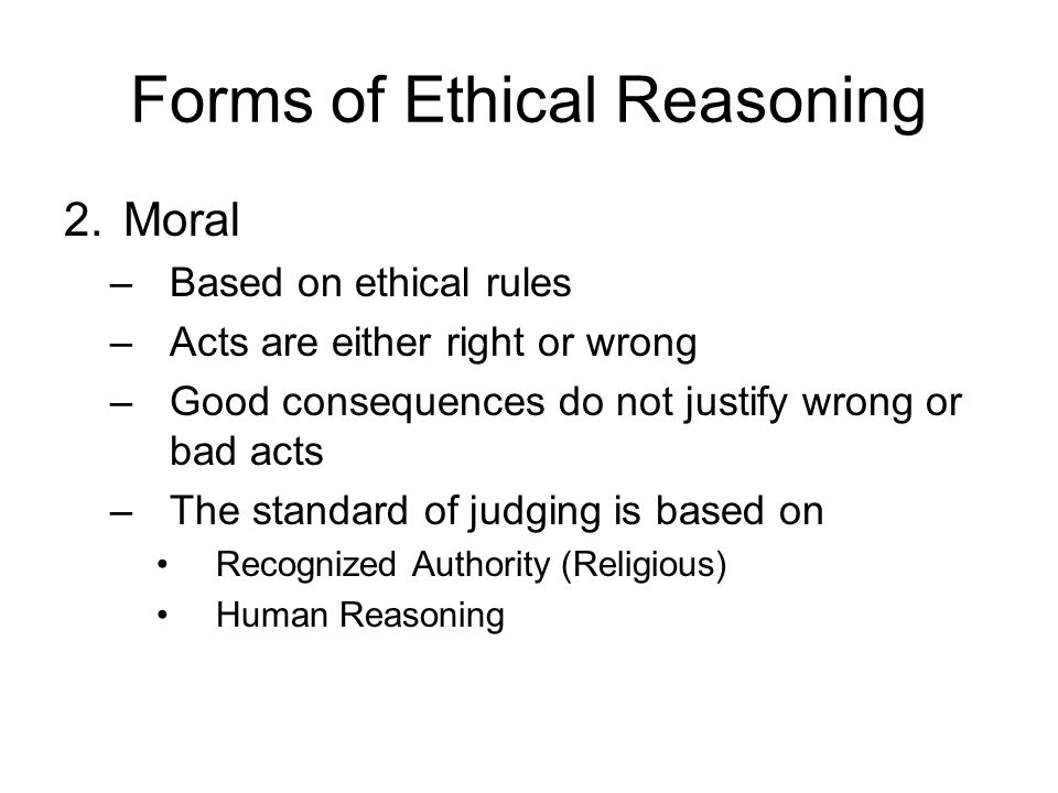 Forms of Ethical Reasoning 2.Moral –Based on ethical rules –Acts are either right or wrong –Good consequences do not justify wrong or bad acts –The st