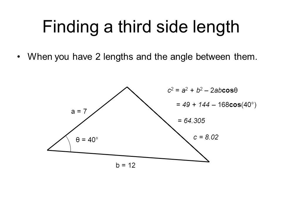 Finding a third side length When you have 2 lengths and the angle between them. a = 7 b = 12 θ = 40° c 2 = a 2 + b 2 – 2abcosθ = 49 + 144 – 168cos(40°