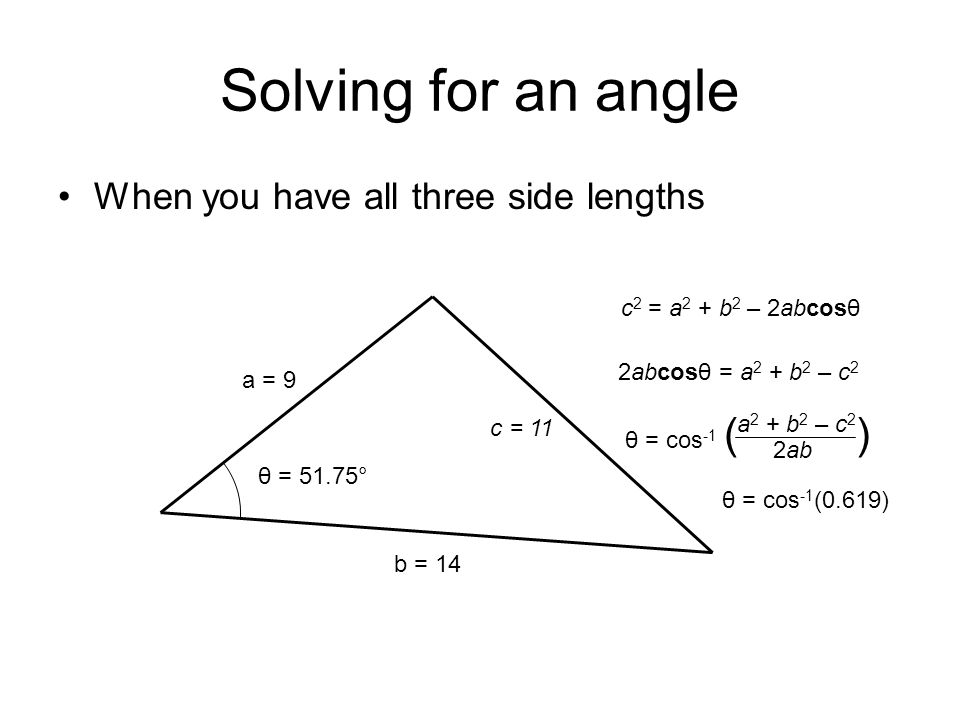 Solving for an angle When you have all three side lengths a = 9 b = 14 θ = ? c = 11 c 2 = a 2 + b 2 – 2abcosθ 2abcosθ = a 2 + b 2 – c 2 θ = cos -1 ( )