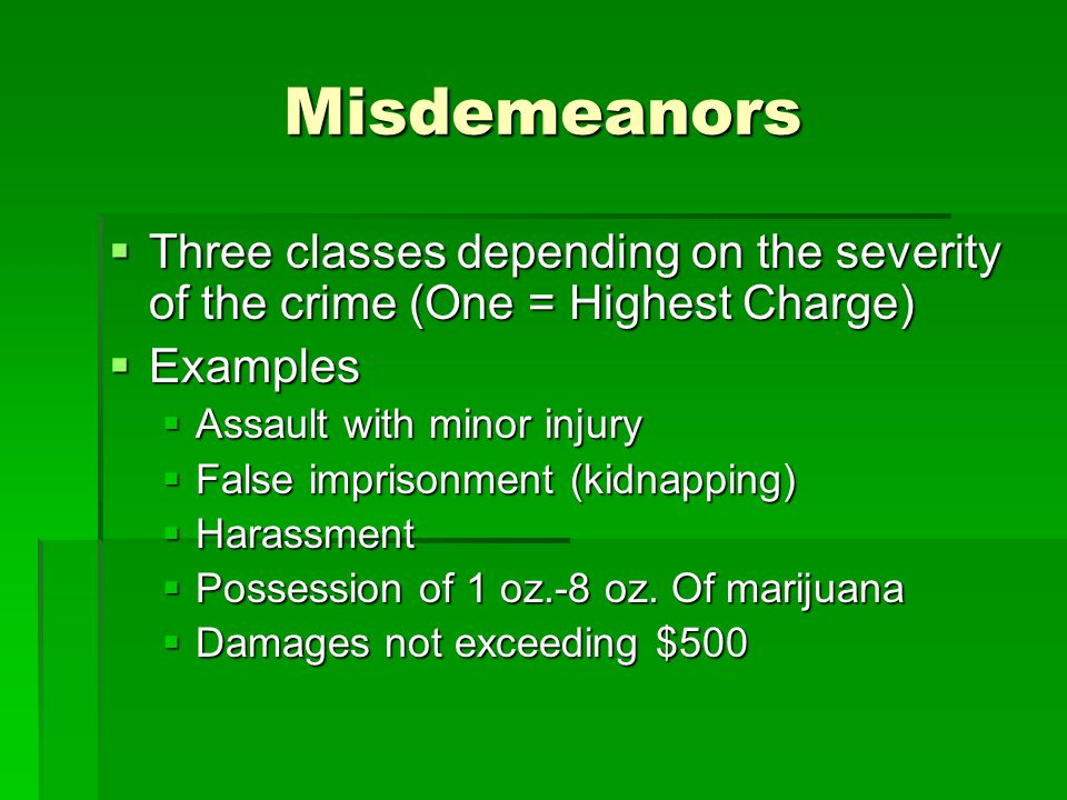 Misdemeanors Three classes depending on the severity of the crime (One = Highest Charge) Three classes depending on the severity of the crime (One = Highest Charge) Examples Examples Assault with minor injury Assault with minor injury False imprisonment (kidnapping) False imprisonment (kidnapping) Harassment Harassment Possession of 1 oz.-8 oz.