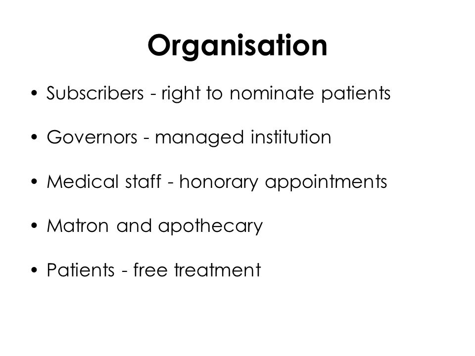 Organisation Subscribers - right to nominate patients Governors - managed institution Medical staff - honorary appointments Matron and apothecary Patients - free treatment