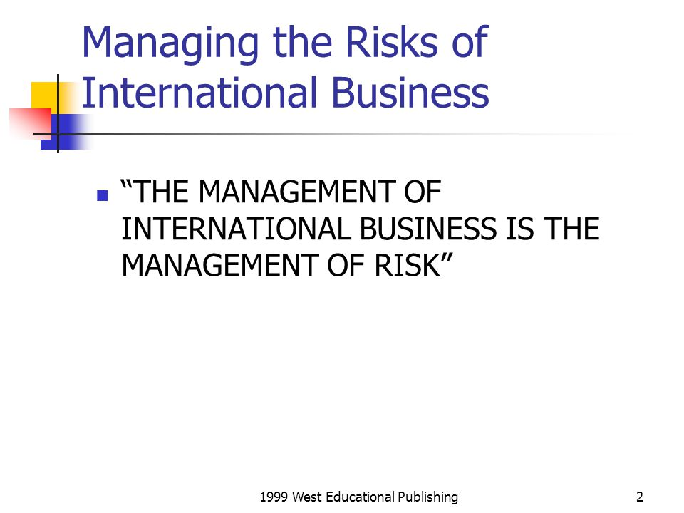 1999 West Educational Publishing3 Managing Risk Market entry strategy Shifting the risk Using the contract to fix responsibility, allocate risk and price accordingly Payment and credit risk Managing distance and communications