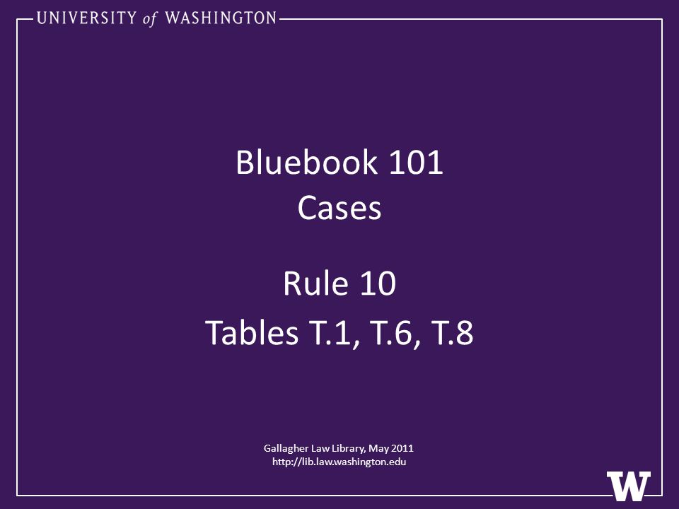 Gallagher Law Library, May 2011 http://lib.law.washington.edu Bluebook 101 Cases Rule 10 Tables T.1, T.6, T.8