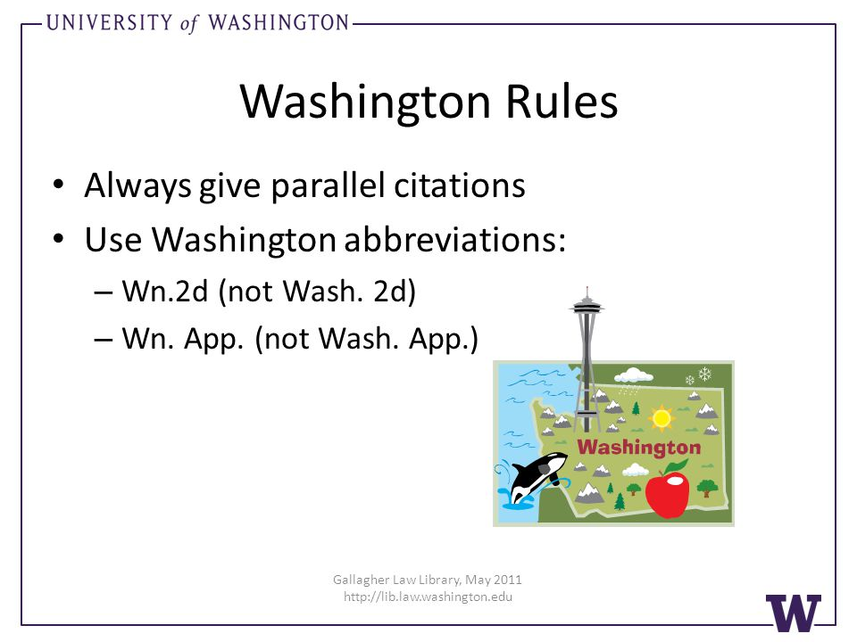 Washington Rules Always give parallel citations Use Washington abbreviations: – Wn.2d (not Wash. 2d) – Wn. App. (not Wash. App.) Gallagher Law Library