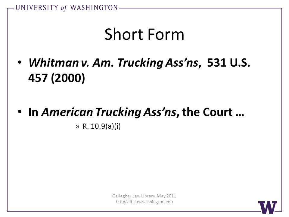 Gallagher Law Library, May 2011 http://lib.law.washington.edu Short Form Whitman v. Am. Trucking Assns, 531 U.S. 457 (2000) In American Trucking Assns
