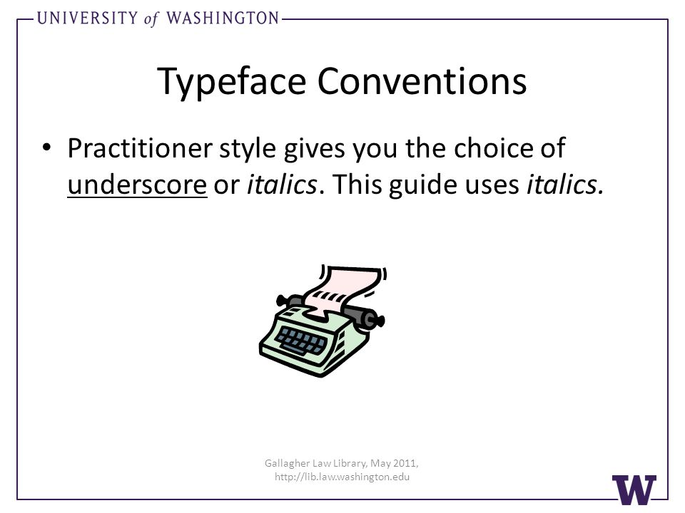 Typeface Conventions Practitioner style gives you the choice of underscore or italics. This guide uses italics. Gallagher Law Library, May 2011, http:
