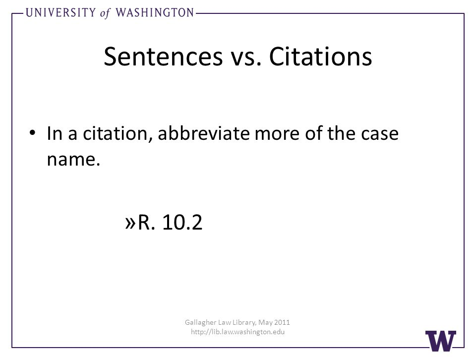 Gallagher Law Library, May 2011 http://lib.law.washington.edu Sentences vs. Citations In a citation, abbreviate more of the case name. » R. 10.2