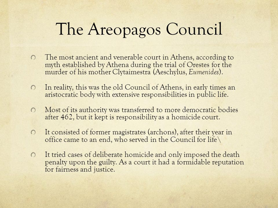 The Areopagos Council The most ancient and venerable court in Athens, according to myth established by Athena during the trial of Orestes for the murder of his mother Clytaimestra (Aeschylus, Eumenides ).