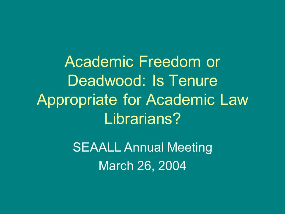 Academic Freedom or Deadwood: Is Tenure Appropriate for Academic Law Librarians? SEAALL Annual Meeting March 26, 2004