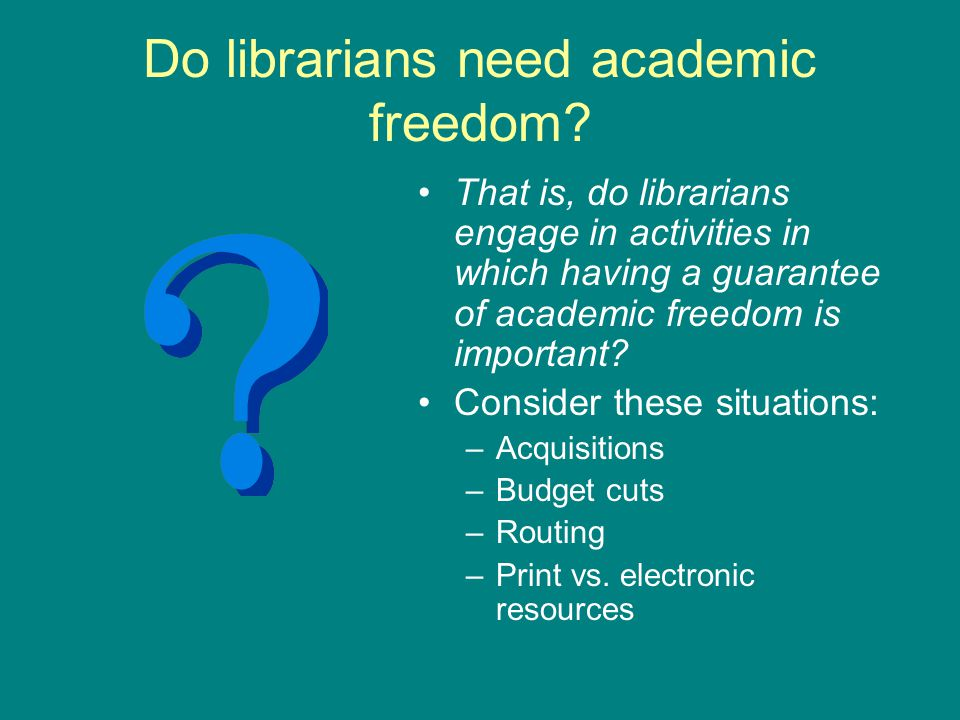 Do librarians need academic freedom? That is, do librarians engage in activities in which having a guarantee of academic freedom is important? Conside
