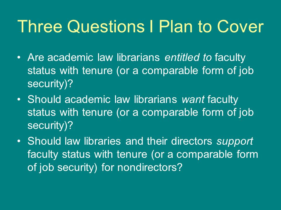 Three Questions I Plan to Cover Are academic law librarians entitled to faculty status with tenure (or a comparable form of job security)? Should acad
