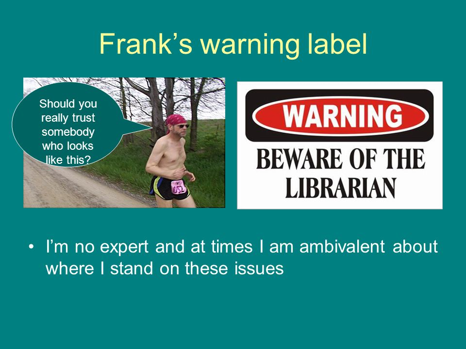 Franks warning label Im no expert and at times I am ambivalent about where I stand on these issues Should you really trust somebody who looks like thi