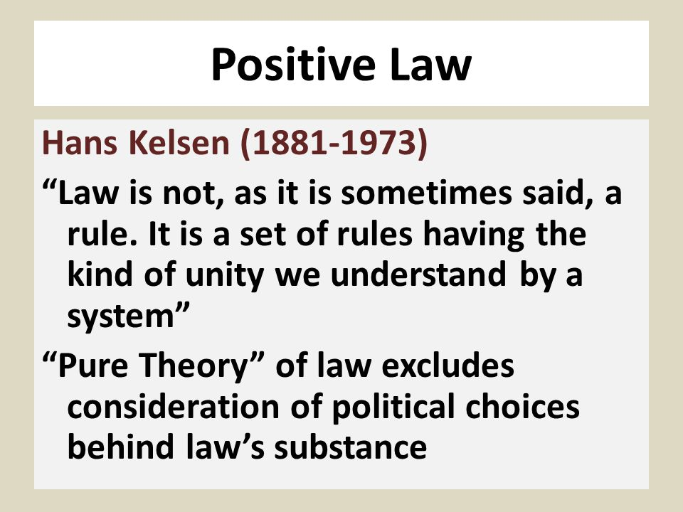 Positive Law Hans Kelsen (1881-1973) Law is not, as it is sometimes said, a rule. It is a set of rules having the kind of unity we understand by a sys