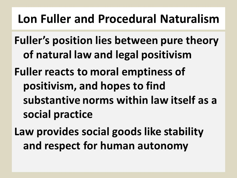 Lon Fuller and Procedural Naturalism Fullers position lies between pure theory of natural law and legal positivism Fuller reacts to moral emptiness of