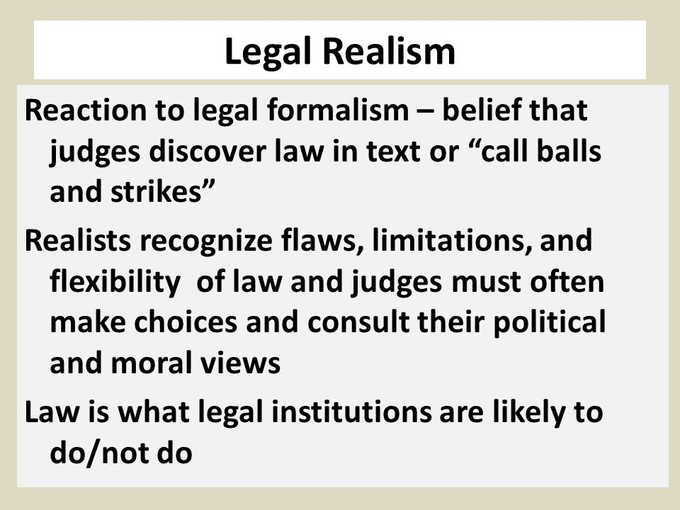 Legal Realism Reaction to legal formalism – belief that judges discover law in text or call balls and strikes Realists recognize flaws, limitations, a