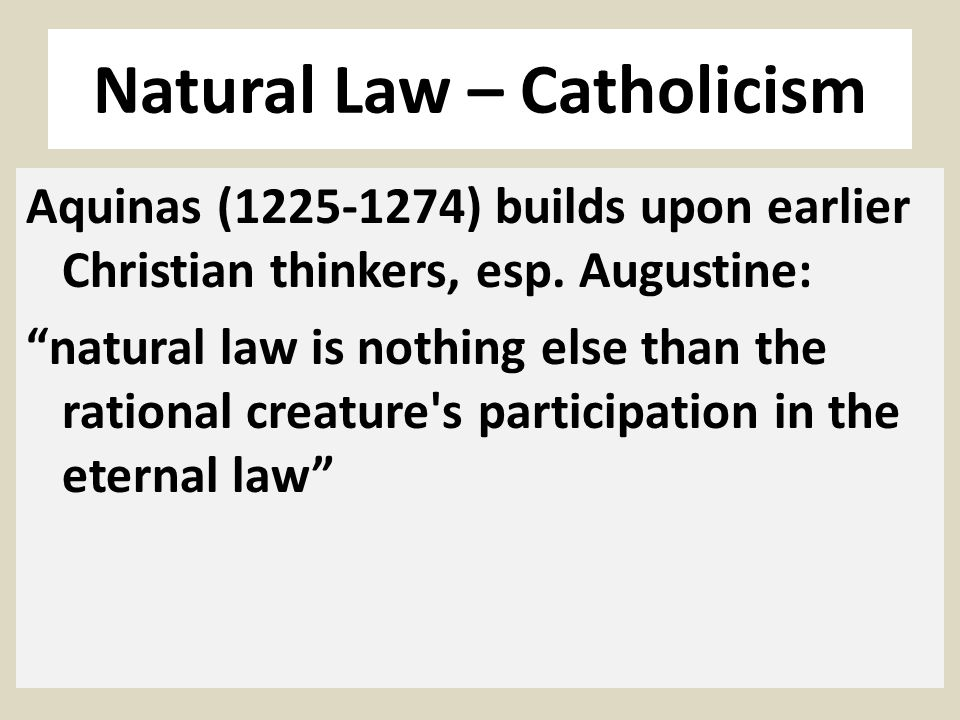 Natural Law – Catholicism Aquinas (1225-1274) builds upon earlier Christian thinkers, esp. Augustine: natural law is nothing else than the rational cr