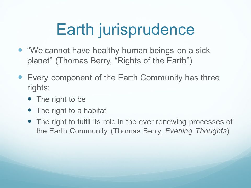 Earth jurisprudence We cannot have healthy human beings on a sick planet (Thomas Berry, Rights of the Earth) Every component of the Earth Community has three rights: The right to be The right to a habitat The right to fulfil its role in the ever renewing processes of the Earth Community (Thomas Berry, Evening Thoughts)