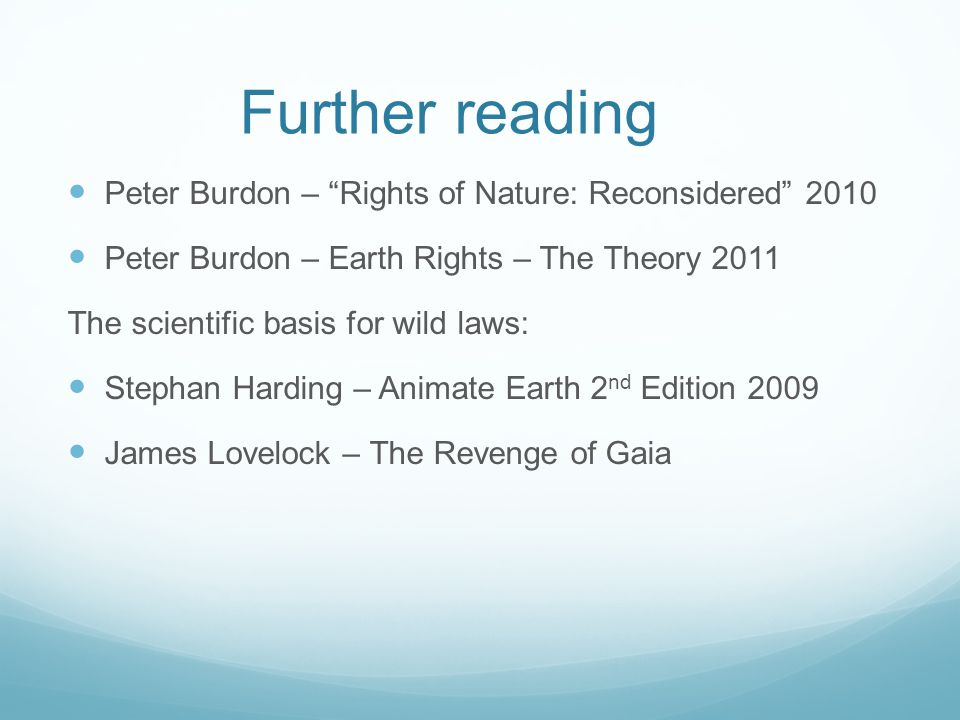 Further reading Peter Burdon – Rights of Nature: Reconsidered 2010 Peter Burdon – Earth Rights – The Theory 2011 The scientific basis for wild laws: Stephan Harding – Animate Earth 2 nd Edition 2009 James Lovelock – The Revenge of Gaia