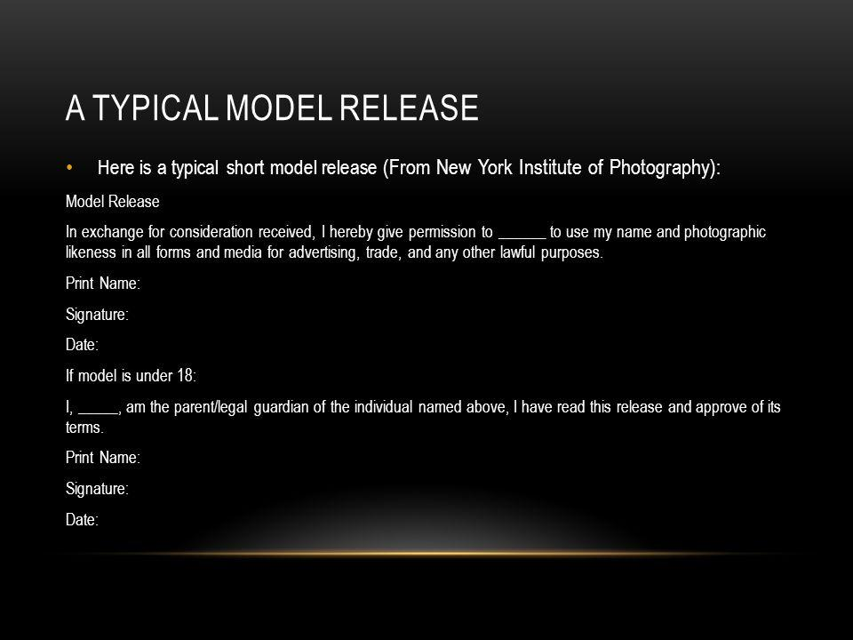A TYPICAL MODEL RELEASE Here is a typical short model release (From New York Institute of Photography) : Model Release In exchange for consideration r