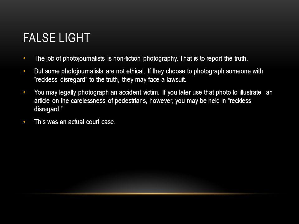 FALSE LIGHT The job of photojournalists is non-fiction photography. That is to report the truth. But some photojournalists are not ethical. If they ch