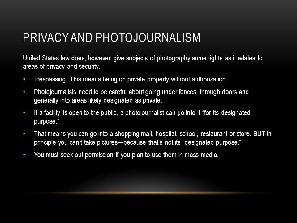 PRIVACY AND PHOTOJOURNALISM United States law does, however, give subjects of photography some rights as it relates to areas of privacy and security.