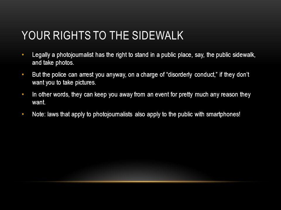 YOUR RIGHTS TO THE SIDEWALK Legally a photojournalist has the right to stand in a public place, say, the public sidewalk, and take photos. But the pol