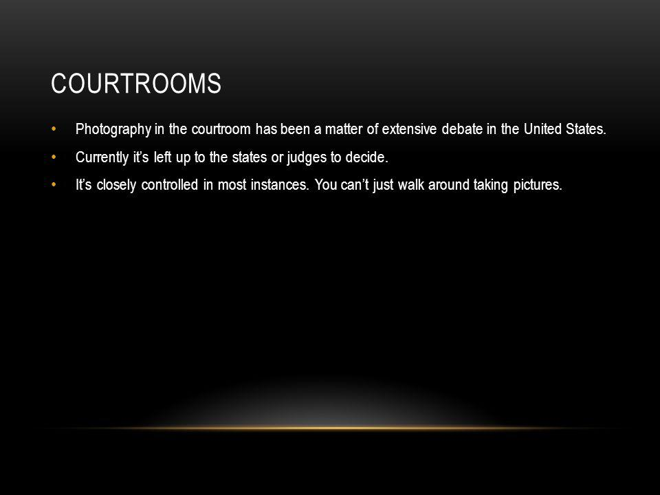COURTROOMS Photography in the courtroom has been a matter of extensive debate in the United States. Currently its left up to the states or judges to d