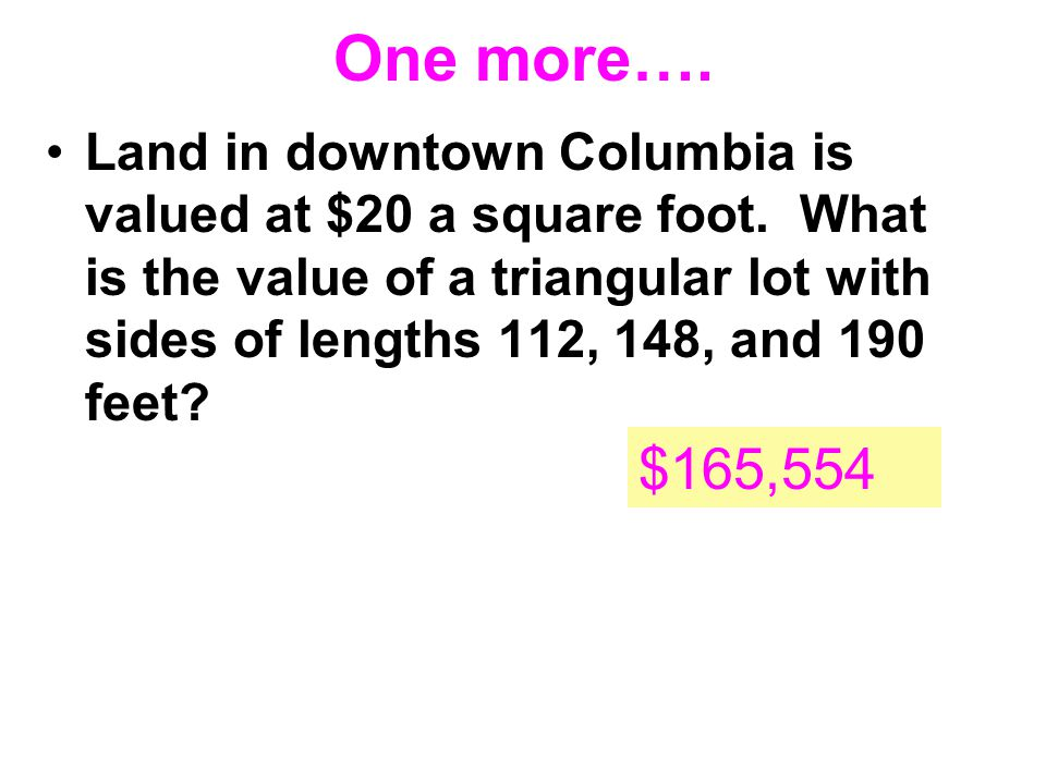 One more…. Land in downtown Columbia is valued at $20 a square foot. What is the value of a triangular lot with sides of lengths 112, 148, and 190 fee
