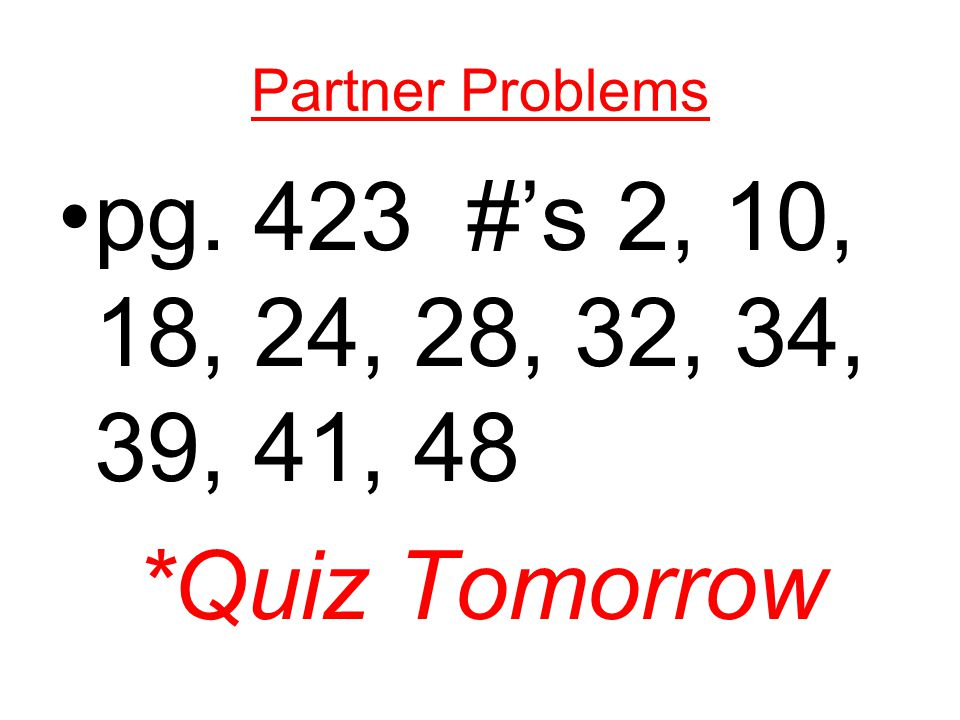 Partner Problems pg. 423 #s 2, 10, 18, 24, 28, 32, 34, 39, 41, 48 *Quiz Tomorrow